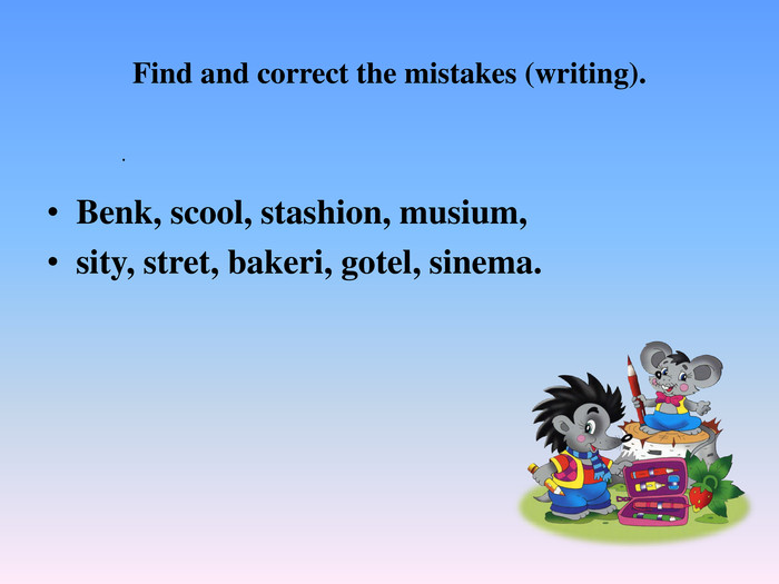 Find and correct the mistakes (writing). Benk, scool, stashion, musium, sity, stret, bakeri, gotel, sinema..