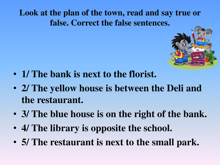Look at the plan of the town, read and say true or false. Correct the false sentences.1/ The bank is next to the florist.2/ The yellow house is between the Deli and the restaurant.3/ The blue house is on the right of the bank.4/ The library is opposite the school. 5/ The restaurant is next to the small park.