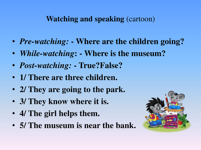 Watching and speaking (cartoon)Pre-watching: - Where are the children going?While-watching: - Where is the museum?Post-watching: - True?False?1/ There are three children.2/ They are going to the park.3/ They know where it is.4/ The girl helps them.5/ The museum is near the bank.