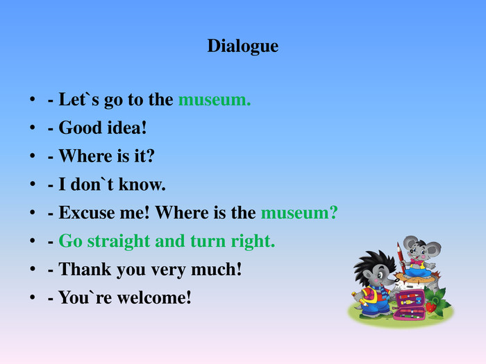 Dialogue- Let`s go to the museum.- Good idea!- Where is it?- I don`t know.- Excuse me! Where is the museum?- Go straight and turn right. - Thank you very much!- You`re welcome!