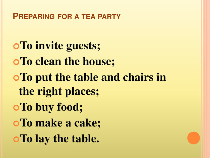 Preparing for a tea party. To invite guests;To clean the house;To put the table and chairs in the right places;To buy food;To make a cake;To lay the table.