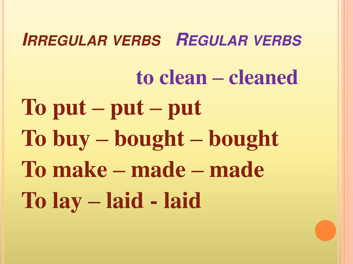 Irregular verbs Regular verbs to clean – cleaned. To put – put – put To buy – bought – bought. To make – made – made. To lay – laid - laid