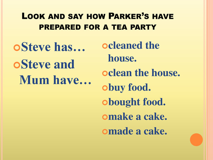 Look and say how Parker's have prepared for a tea party. Steve has…Steve and Mum have…cleaned the house.clean the house.buy food.bought food.make a cake.made a cake.