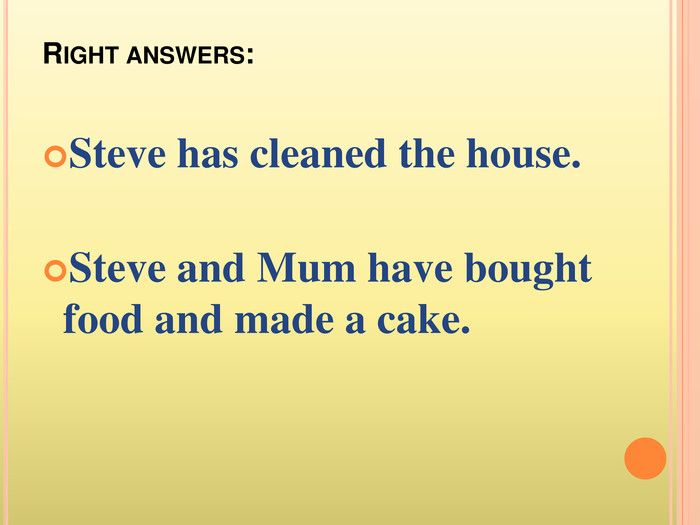 Right answers: Steve has cleaned the house. Steve and Mum have bought food and made a cake.