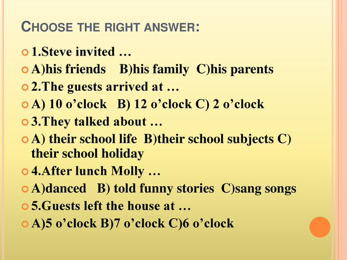 Choose the right answer:1. Steve invited …A)his friends B)his family C)his parents2. The guests arrived at …A) 10 o'clock B) 12 o'clock C) 2 o'clock3. They talked about …A) their school life B)their school subjects C) their school holiday4. After lunch Molly …A)danced B) told funny stories C)sang songs5. Guests left the house at …A)5 o'clock B)7 o'clock C)6 o'clock