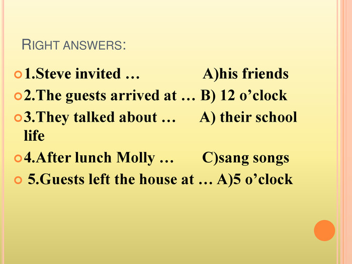 Right answers:1. Steve invited … A)his friends 2. The guests arrived at … B) 12 o'clock 3. They talked about … A) their school life 4. After lunch Molly … C)sang songs 5. Guests left the house at … A)5 o'clock