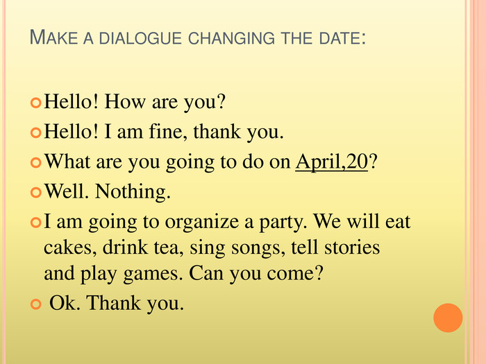 Make a dialogue changing the date: Hello! How are you?Hello! I am fine, thank you. What are you going to do on April,20? Well. Nothing. I am going to organize a party. We will eat cakes, drink tea, sing songs, tell stories and play games. Can you come? Ok. Thank you.