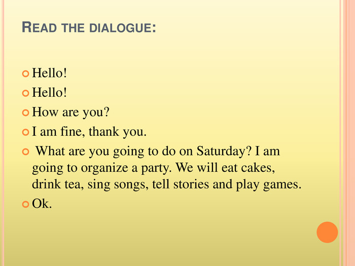 Read the dialogue: Hello!Hello!How are you? I am fine, thank you. What are you going to do on Saturday? I am going to organize a party. We will eat cakes, drink tea, sing songs, tell stories and play games. Ok.