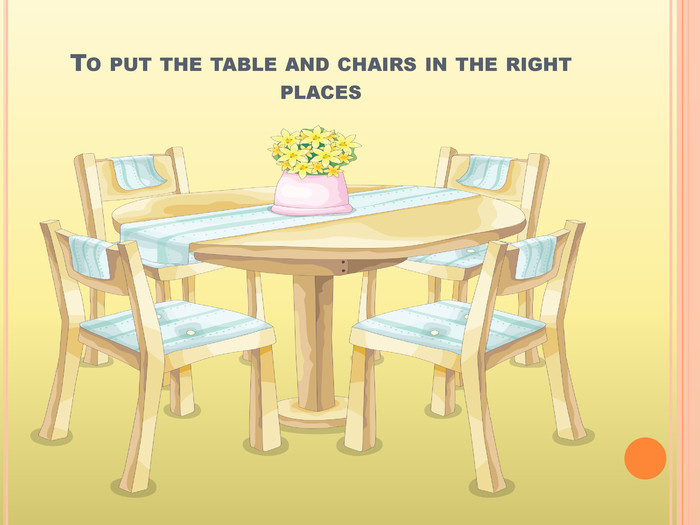 To put the table and chairs in the right places