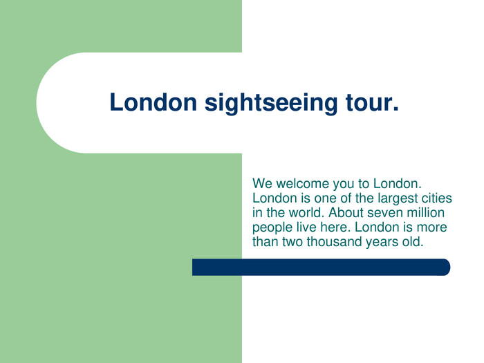 London sightseeing tour. We welcome you to London. London is one of the largest cities in the world. About seven million people live here. London is more than two thousand years old.