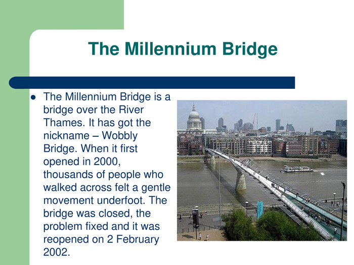 The Millennium Bridge The Millennium Bridge is a bridge over the River Thames. It has got the nickname – Wobbly Bridge. When it first opened in 2000, thousands of people who walked across felt a gentle movement underfoot. The bridge was closed, the problem fixed and it was reopened on 2 February 2002.