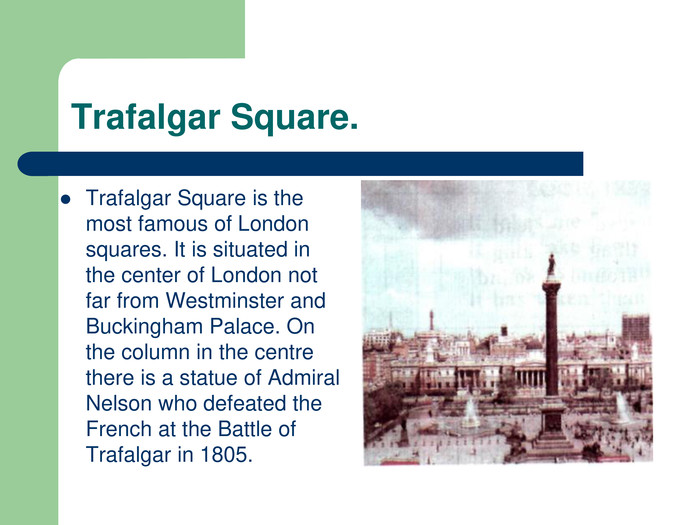 Trafalgar Square. Trafalgar Square is the most famous of London squares. It is situated in the center of London not far from Westminster and Buckingham Palace. On the column in the centre there is a statue of Admiral Nelson who defeated the French at the Battle of Trafalgar in 1805.