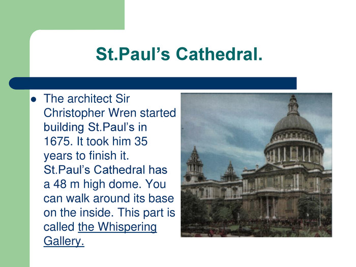St.Paul's Cathedral.   The architect Sir Christopher Wren started building St.Paul's in 1675. It took him 35 years to finish it. St.Paul's Cathedral has a 48 m high dome. You can walk around its base on the inside. This part is called the Whispering Gallery.