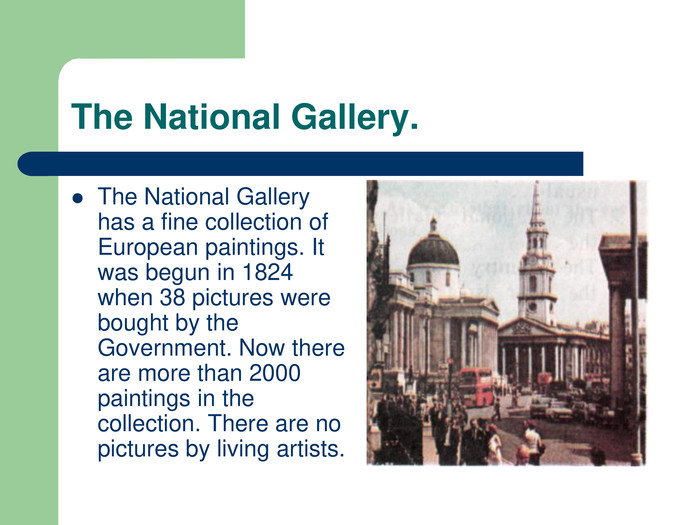 The National Gallery. The National Gallery has a fine collection of European paintings. It was begun in 1824 when 38 pictures were bought by the Government. Now there are more than 2000 paintings in the collection. There are no pictures by living artists.