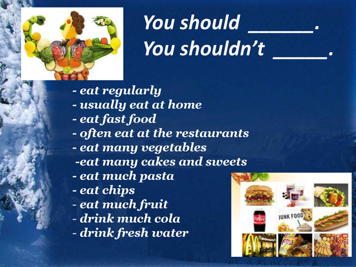 You should ______. You shouldn't _____. - eat regularly - usually eat at home- eat fast food- often eat at the restaurants - eat many vegetables -eat many cakes and sweets - eat much pasta - eat chips eat much fruit drink much cola drink fresh water