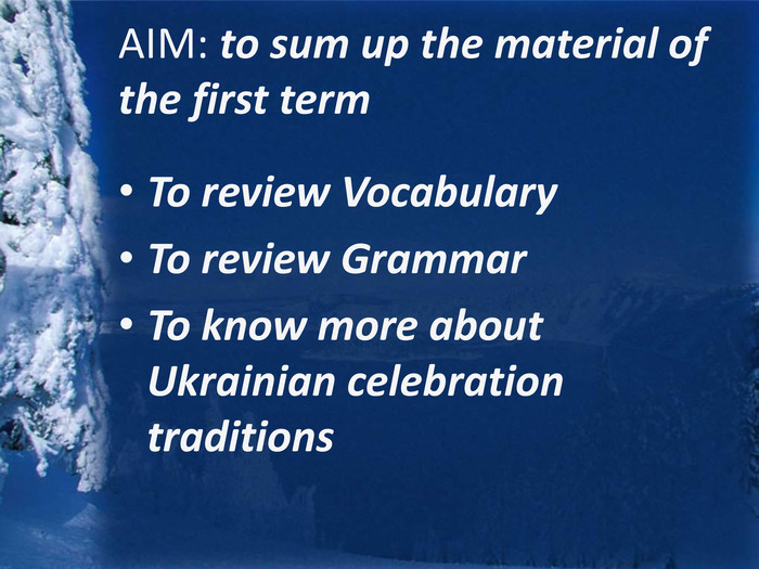 AIM: to sum up the material of the first term. To review Vocabulary. To review Grammar. To know more about Ukrainian celebration traditions