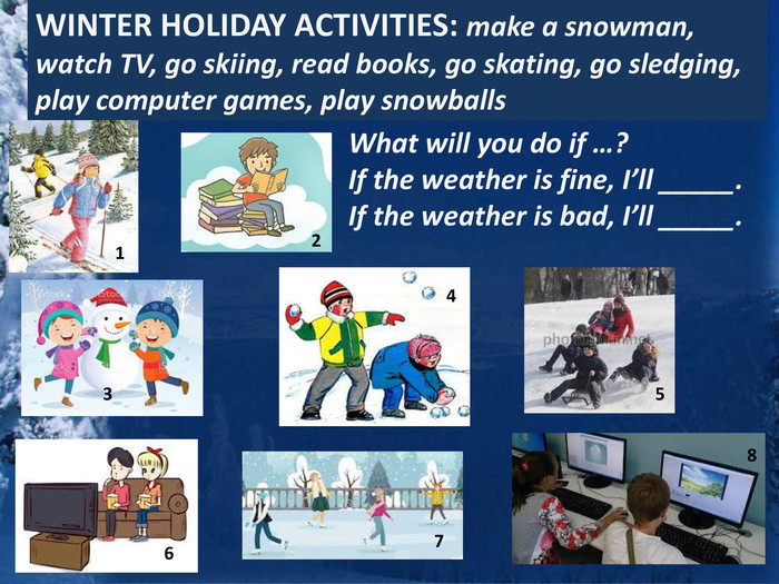 WINTER HOLIDAY ACTIVITIES: make a snowman, watch TV, go skiing, read books, go skating, go sledging, play computer games, play snowballs 12345678 What will you do if …? If the weather is fine, I'll _____. If the weather is bad, I'll _____.