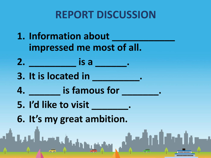 REPORT DISCUSSION Information about ____________ impressed me most of all. _________ is a ______. It is located in _________. ______ is famous for _______. I'd like to visit _______. It's my great ambition.