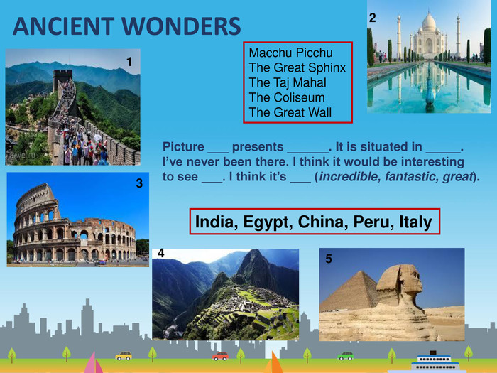 ANCIENT WONDERS13245 Picture ___ presents ______. It is situated in _____. I've never been there. I think it would be interesting to see ___. I think it's ___ (incredible, fantastic, great). Macchu Picchu. The Great Sphinx. The Taj Mahal. The Coliseum. The Great Wall India, Egypt, China, Peru, Italy