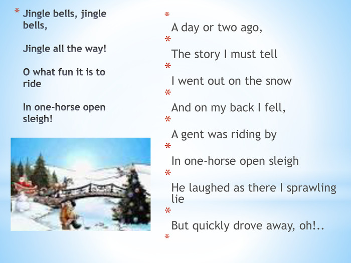 Jingle bells, jingle bells, Jingle all the way! O what fun it is to ride In one-horse open sleigh! A day or two ago, The story I must tell I went out on the snow And on my back I fell, A gent was riding by In one-horse open sleigh He laughed as there I sprawling lie But quickly drove away, oh!..