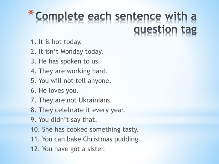 Complete each sentence with a question tag1. It is hot today.2. It isn't Monday today.3. He has spoken to us.4. They are working hard. 5. You will not tell anyone. 6. He loves you. 7. They are not Ukrainians. 8. They celebrate it every year.9. You didn't say that.10. She has cooked something tasty.11. You can bake Christmas pudding.12. You have got a sister.