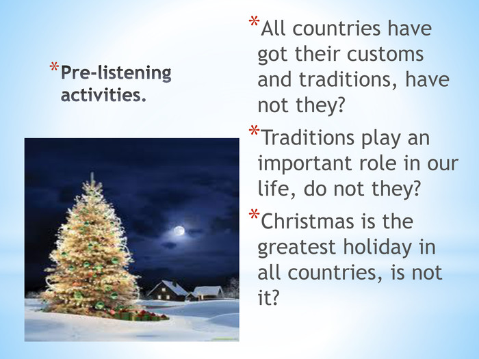 Pre-listening activities. All countries have got their customs and traditions, have not they?Traditions play an important role in our life, do not they?Christmas is the greatest holiday in all countries, is not it?