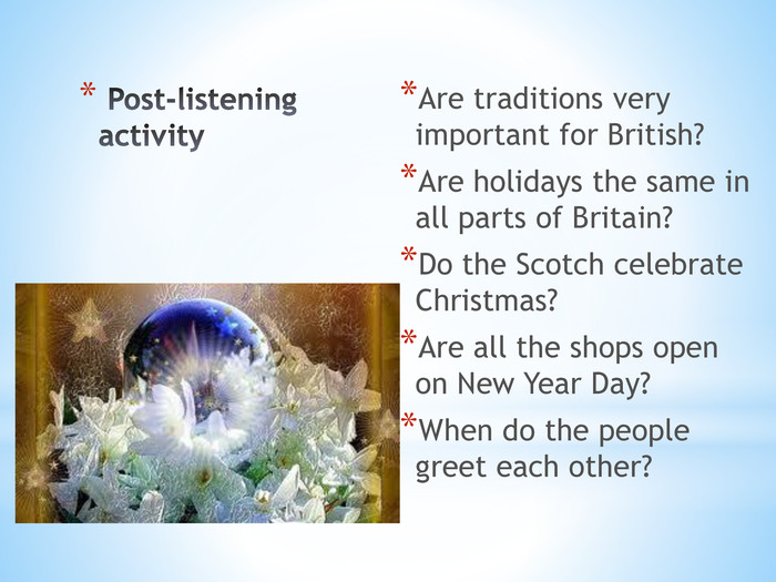 Post-listening activity. Are traditions very important for British?Are holidays the same in all parts of Britain?Do the Scotch celebrate Christmas?Are all the shops open on New Year Day?When do the people greet each other?