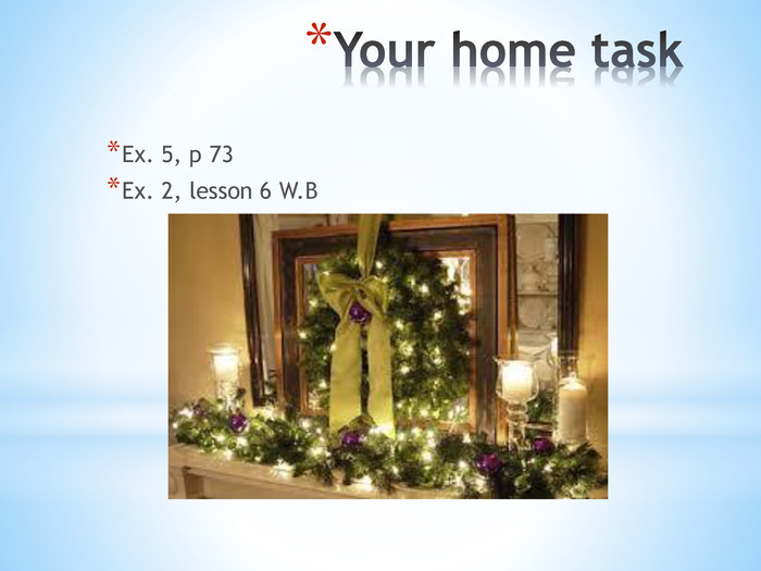 Your home task Ex. 5, p 73 Ex. 2, lesson 6 W. B