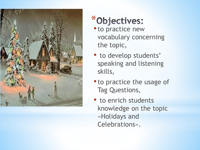Objectives:to practice new vocabulary concerning the topic, to develop students' speaking and listening skills, to practice the usage of Tag Questions, to enrich students knowledge on the topic «Holidays and Celebrations».