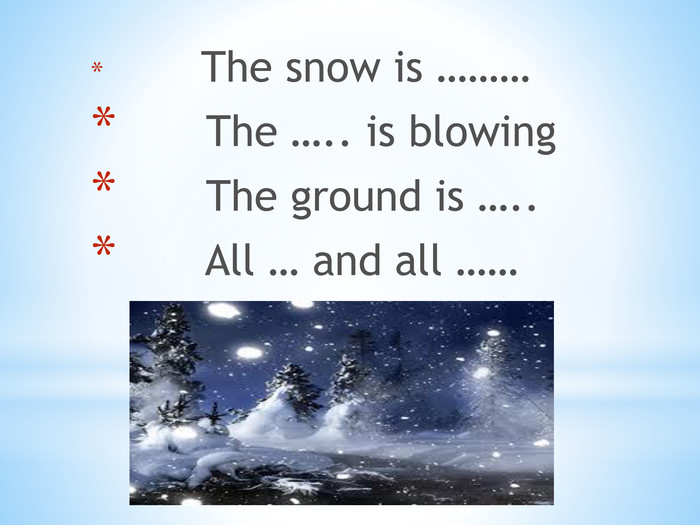 The snow is ……… The ….. is blowing The ground is ….. All … and all ……
