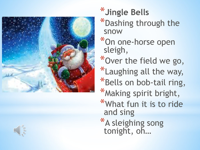 Lets sing. Jingle Bells. Dashing through the snow. On one-horse open sleigh,Over the field we go,Laughing all the way,Bells on bob-tail ring,Making spirit bright,What fun it is to ride and sing. A sleighing song tonight, oh…