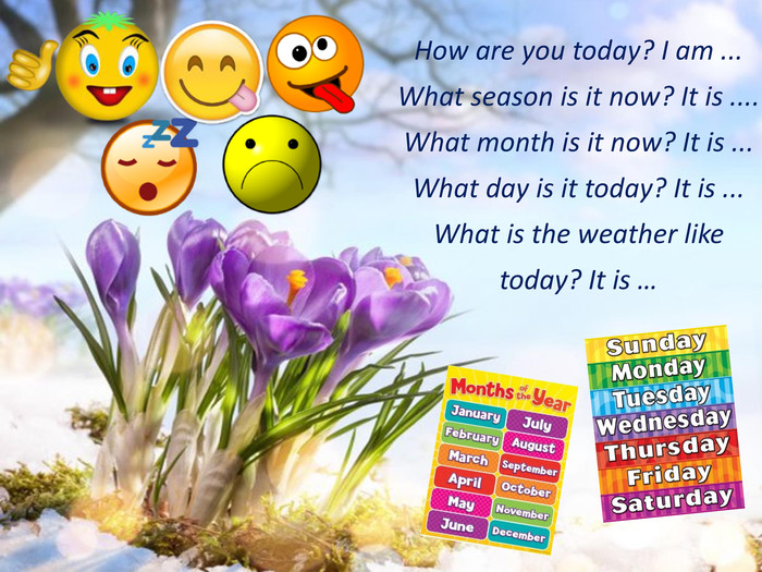 How are you today? I am ... What season is it now? It is .... What month is it now? It is ... What day is it today? It is ... What is the weather like today? It is …