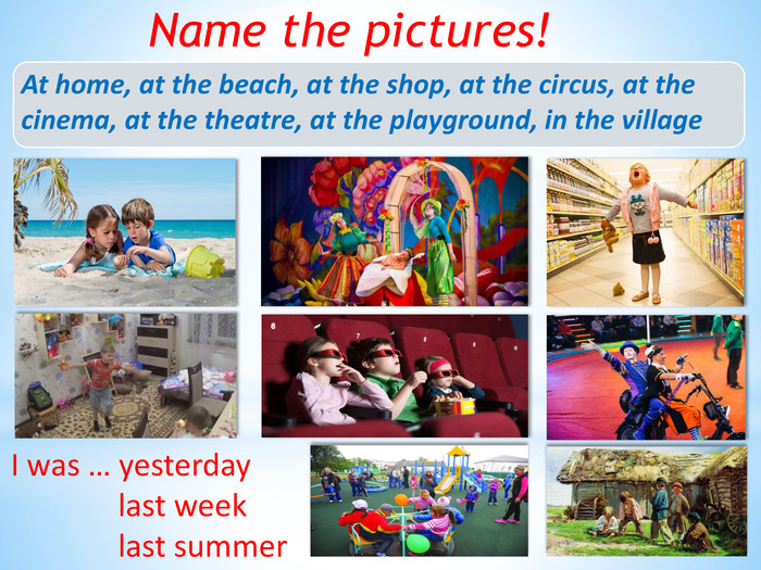 Name the pictures!At home, at the beach, at the shop, at the circus, at the cinema, at the theatre, at the playground, in the village. I was … yesterday last week last summer