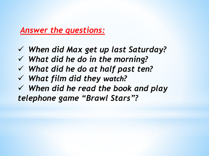 "Answer the questions: When did Max get up last Saturday?What did he do in the morning?What did he do at half past ten?What film did they watch?When did he read the book and play telephone game ""Brawl Stars""?"