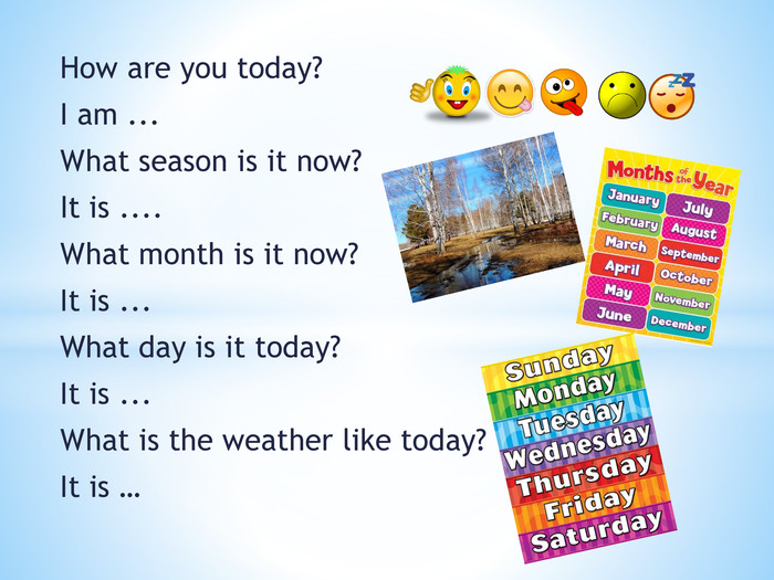 How are you today?I am ... What season is it now?It is .... What month is it now?It is ... What day is it today?It is ... What is the weather like today?It is …