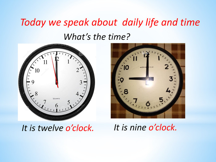 Today we speak about daily life and time. What's the time?It is twelve o'clock. It is nine o'clock.