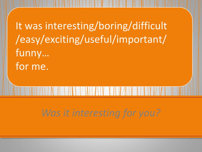 Was it interesting for you?It was interesting/boring/difficult/easy/exciting/useful/important/funny… for me.