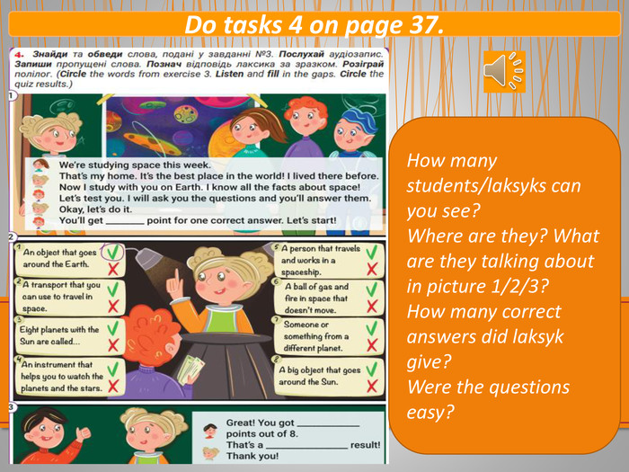 Do tasks 4 on page 37. How many students/laksyks can you see? Where are they? What are they talking about in picture 1/2/3? How many correct answers did laksyk give? Were the questions easy?