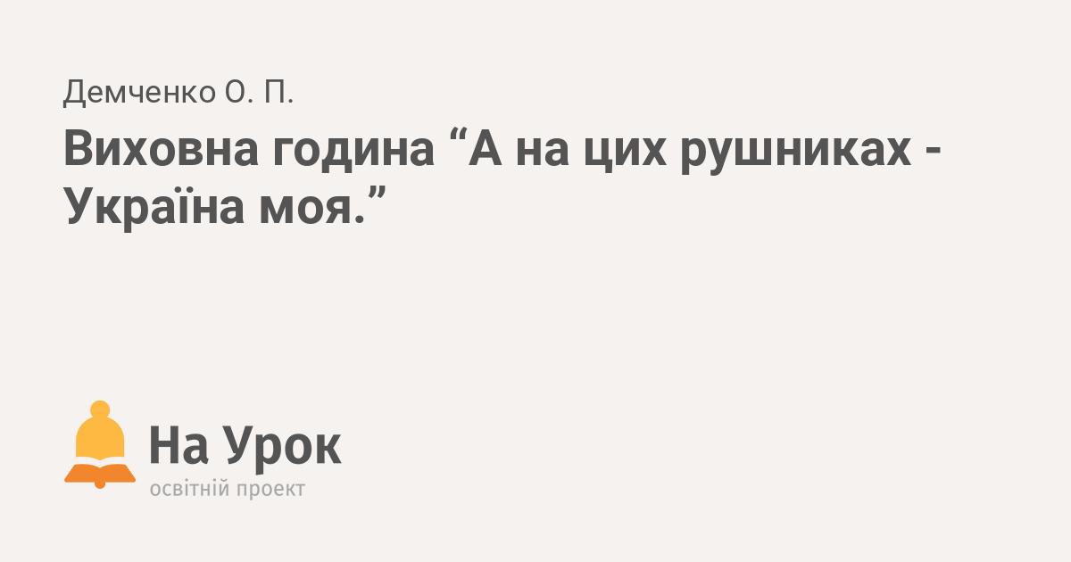 "Виховна година ""А на цих рушниках - Україна моя."" 8062a6ab02e76"